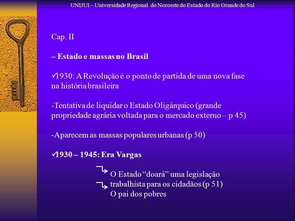 UNIJUI – Universidade Regional do Noroeste do Estado do Rio Grande do Sul Cap. II – Estado e massas no Brasil 1930: A Revolução é o ponto de partida d