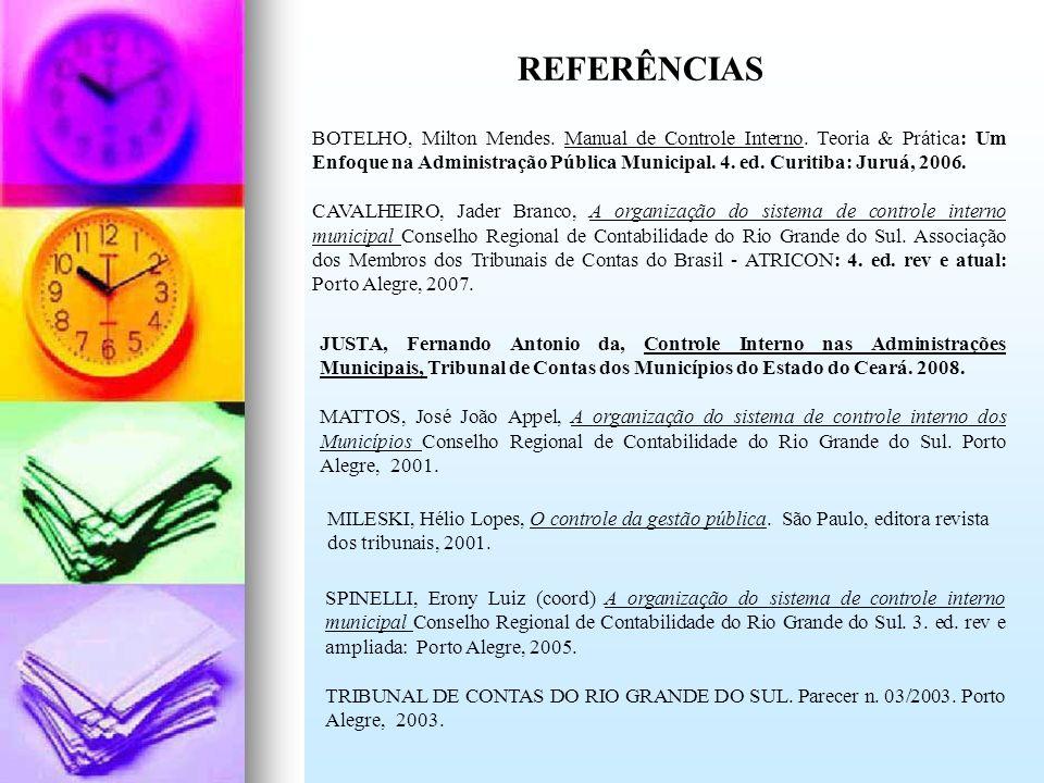 REFERÊNCIAS BOTELHO, Milton Mendes. Manual de Controle Interno. Teoria & Prática: Um Enfoque na Administração Pública Municipal. 4. ed. Curitiba: Juru