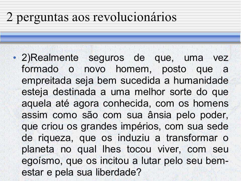 2 perguntas aos revolucionários 1)Vocês estão seguros de que o novo homem possa nascer da transformação das relações materiais?