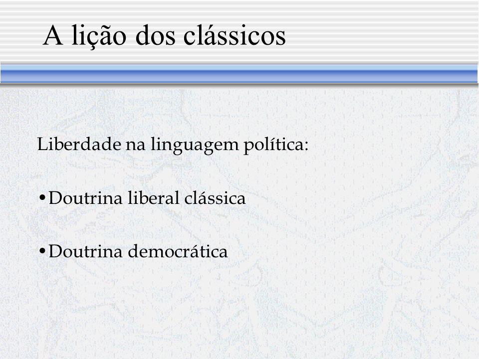 A lição dos clássicos Liberdade na linguagem política: Doutrina liberal clássica Doutrina democrática