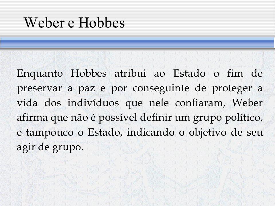 Weber e Hobbes Enquanto Hobbes atribui ao Estado o fim de preservar a paz e por conseguinte de proteger a vida dos indivíduos que nele confiaram, Weber afirma que não é possível definir um grupo político, e tampouco o Estado, indicando o objetivo de seu agir de grupo.