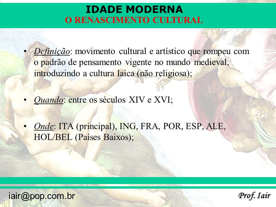 IDADE MODERNA Prof. Iair iair@pop.com.br O RENASCIMENTO CULTURAL Definição: movimento cultural e artístico que rompeu com o padrão de pensamento vigen