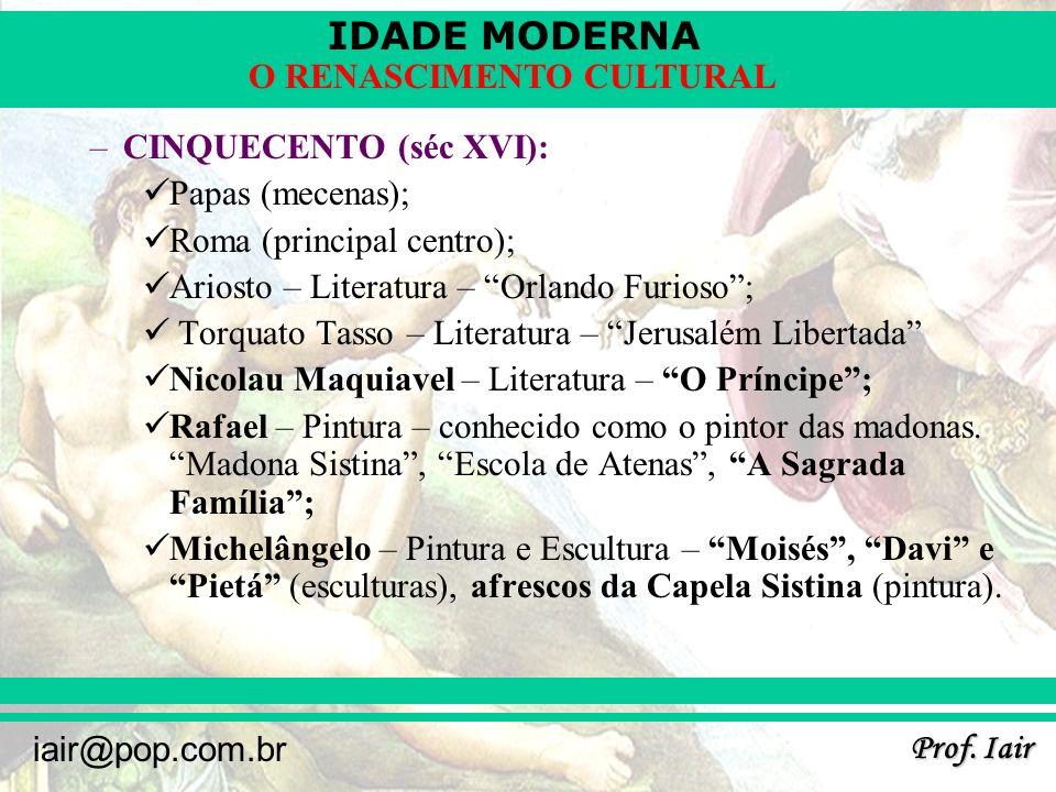 IDADE MODERNA Prof. Iair iair@pop.com.br O RENASCIMENTO CULTURAL –CINQUECENTO (séc XVI): Papas (mecenas); Roma (principal centro); Ariosto – Literatur