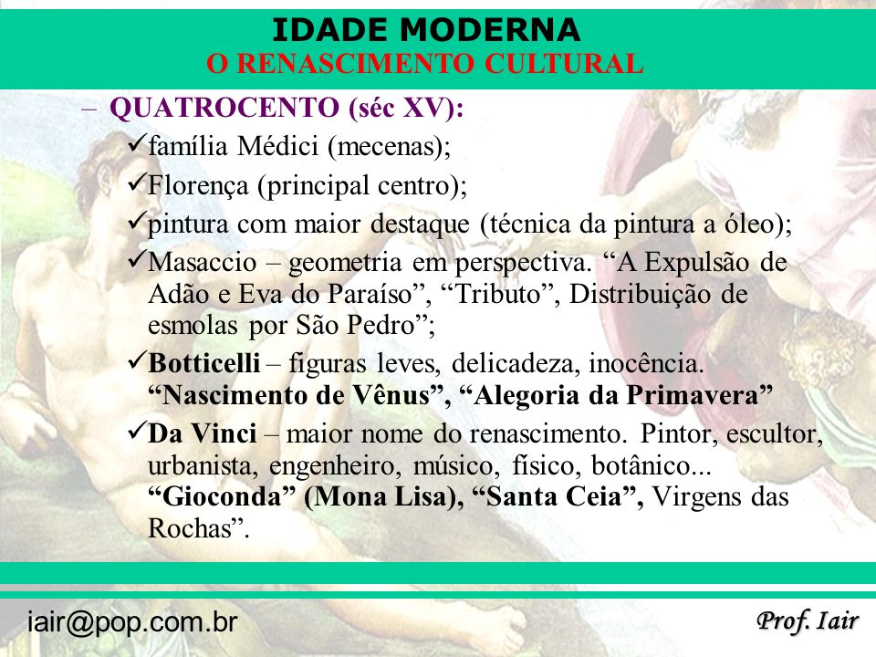 IDADE MODERNA Prof. Iair iair@pop.com.br O RENASCIMENTO CULTURAL –QUATROCENTO (séc XV): família Médici (mecenas); Florença (principal centro); pintura