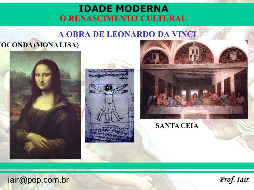 IDADE MODERNA Prof. Iair iair@pop.com.br O RENASCIMENTO CULTURAL A OBRA DE LEONARDO DA VINCI GIOCONDA (MONA LISA) SANTA CEIA