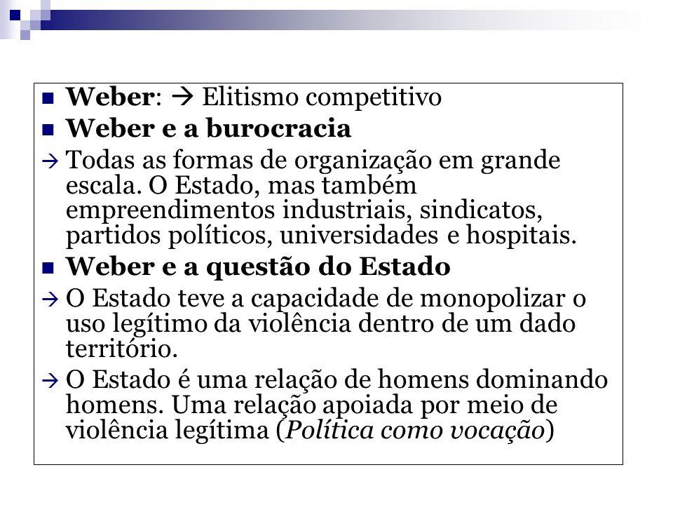 Weber: Elitismo competitivo Weber e a burocracia Todas as formas de organização em grande escala. O Estado, mas também empreendimentos industriais, si