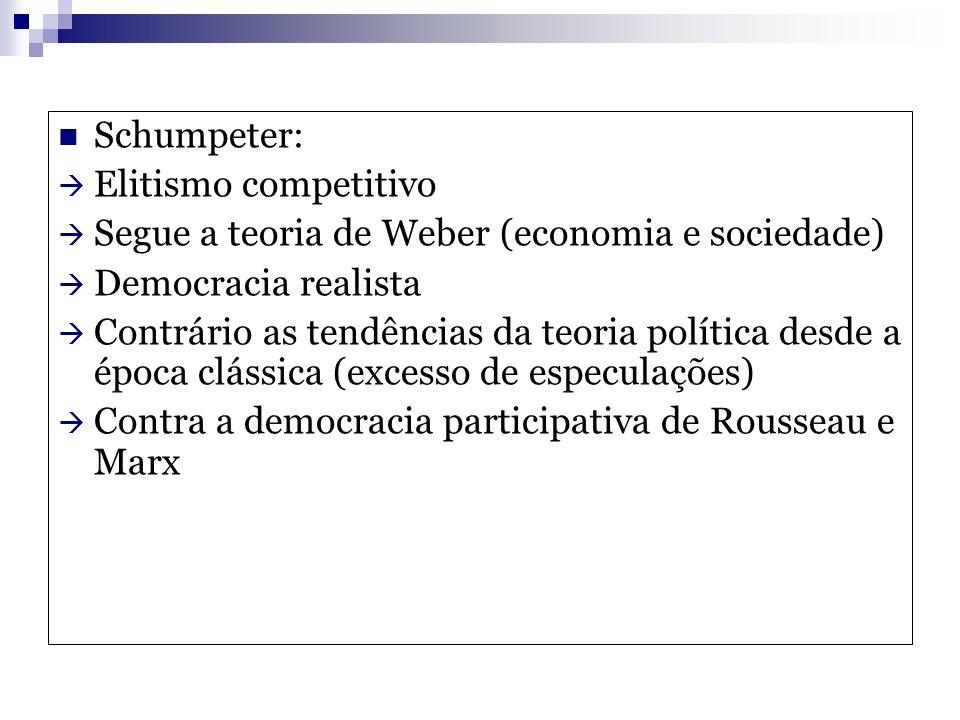 Schumpeter: Elitismo competitivo Segue a teoria de Weber (economia e sociedade) Democracia realista Contrário as tendências da teoria política desde a