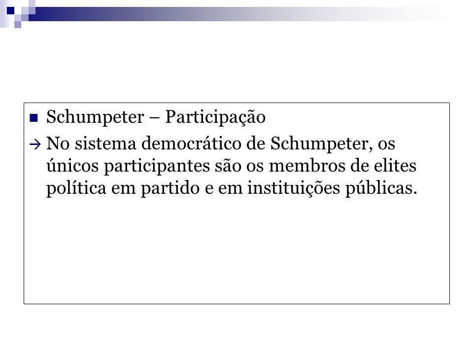 Schumpeter – Participação No sistema democrático de Schumpeter, os únicos participantes são os membros de elites política em partido e em instituições