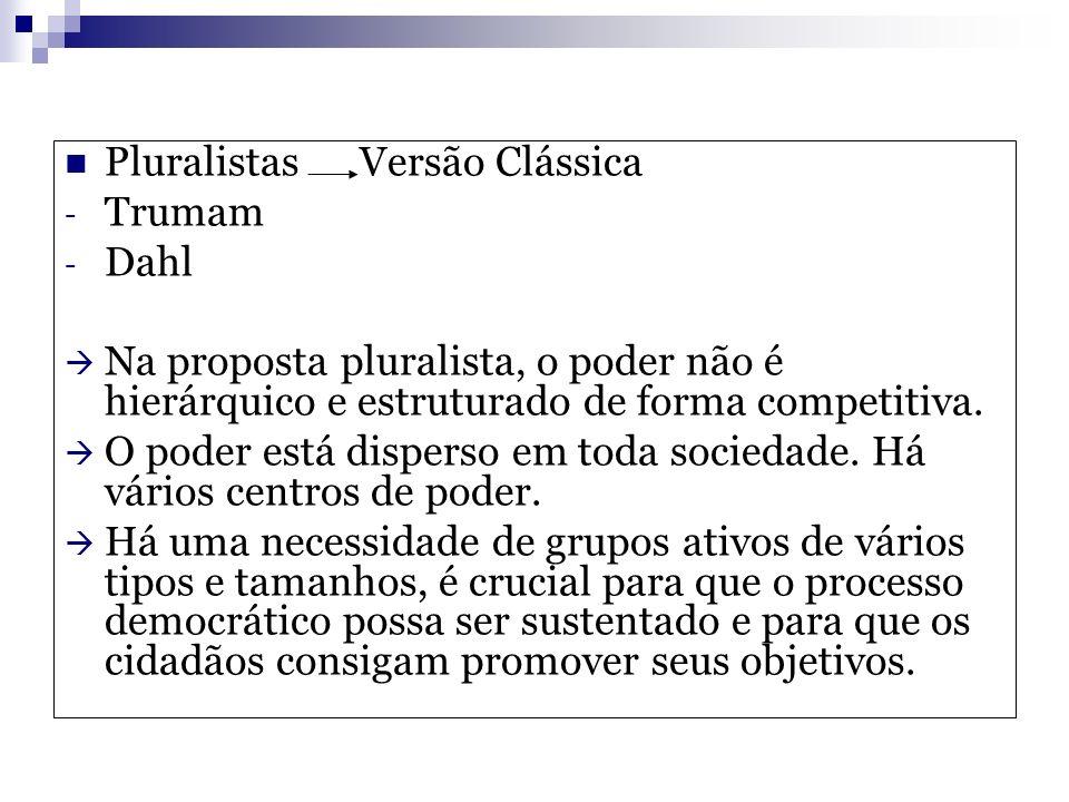 Pluralistas Versão Clássica - Trumam - Dahl Na proposta pluralista, o poder não é hierárquico e estruturado de forma competitiva. O poder está dispers