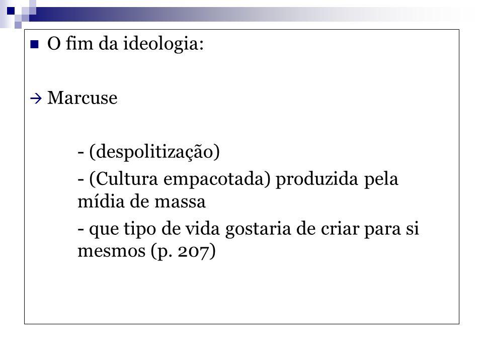 O fim da ideologia: Marcuse - (despolitização) - (Cultura empacotada) produzida pela mídia de massa - que tipo de vida gostaria de criar para si mesmo