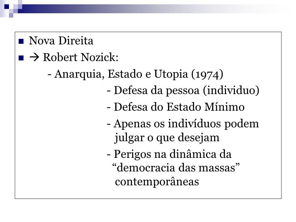 Nova Direita Robert Nozick: - Anarquia, Estado e Utopia (1974) - Defesa da pessoa (individuo) - Defesa do Estado Mínimo - Apenas os indivíduos podem j