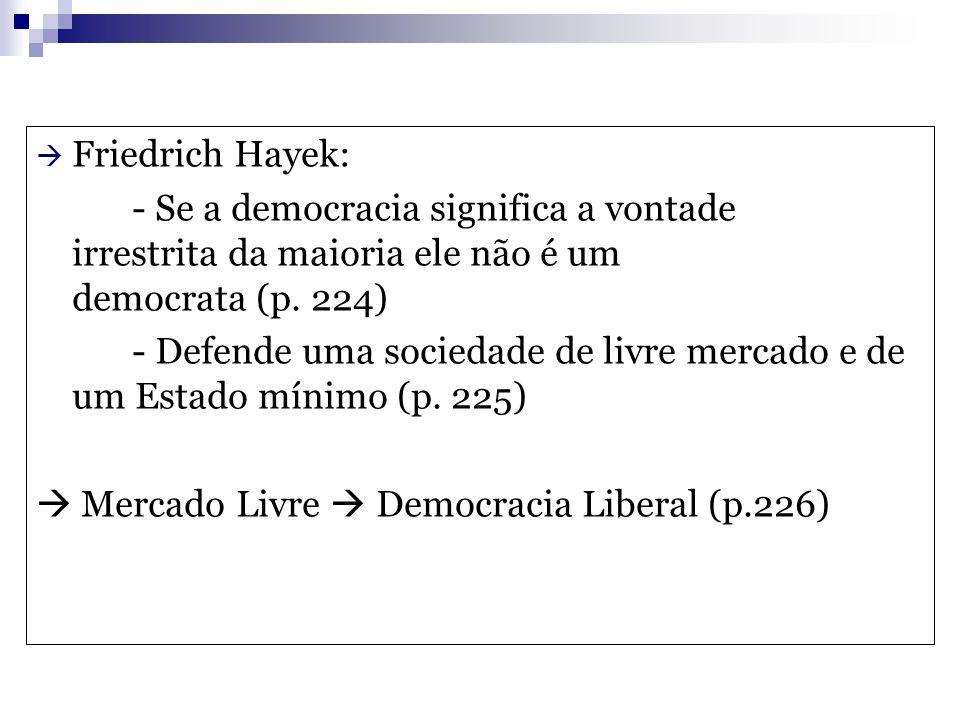 Friedrich Hayek: - Se a democracia significa a vontade irrestrita da maioria ele não é um democrata (p. 224) - Defende uma sociedade de livre mercado