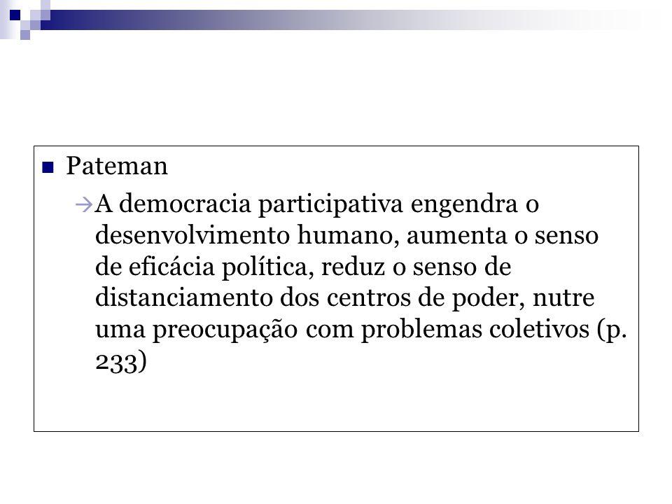 Pateman A democracia participativa engendra o desenvolvimento humano, aumenta o senso de eficácia política, reduz o senso de distanciamento dos centro