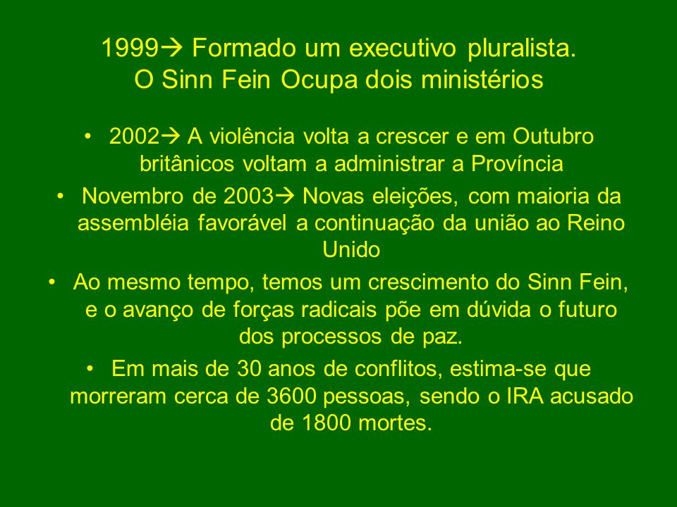 1999 Formado um executivo pluralista. O Sinn Fein Ocupa dois ministérios 2002 A violência volta a crescer e em Outubro britânicos voltam a administrar