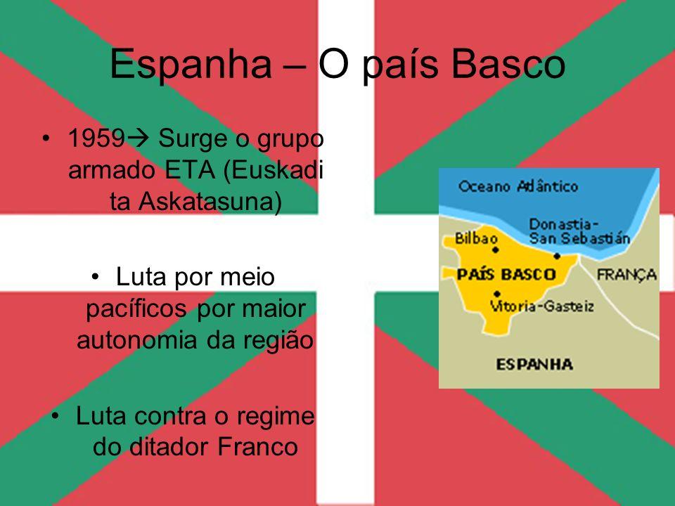 Espanha – O país Basco 1959 Surge o grupo armado ETA (Euskadi ta Askatasuna) Luta por meio pacíficos por maior autonomia da região Luta contra o regim