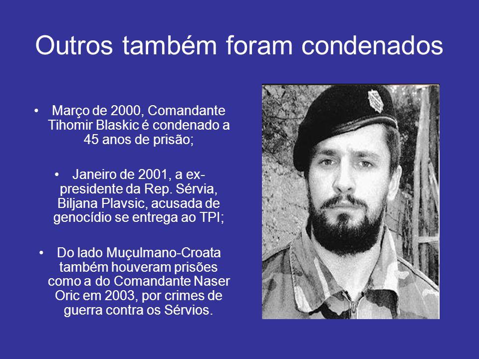 Outros também foram condenados Março de 2000, Comandante Tihomir Blaskic é condenado a 45 anos de prisão; Janeiro de 2001, a ex- presidente da Rep. Sé