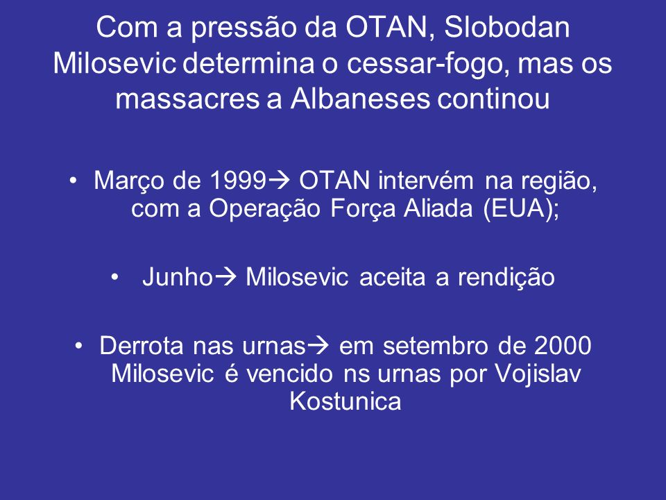 Com a pressão da OTAN, Slobodan Milosevic determina o cessar-fogo, mas os massacres a Albaneses continou Março de 1999 OTAN intervém na região, com a