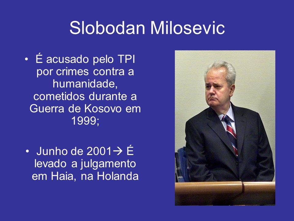 Slobodan Milosevic É acusado pelo TPI por crimes contra a humanidade, cometidos durante a Guerra de Kosovo em 1999; Junho de 2001 É levado a julgament