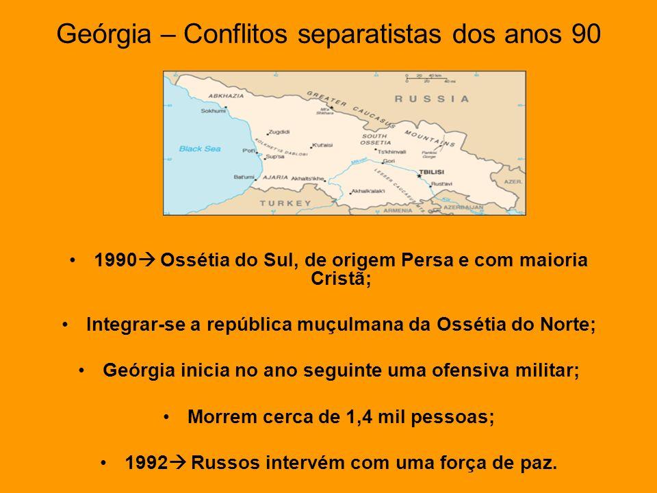 Geórgia – Conflitos separatistas dos anos 90 1990 Ossétia do Sul, de origem Persa e com maioria Cristã; Integrar-se a república muçulmana da Ossétia d