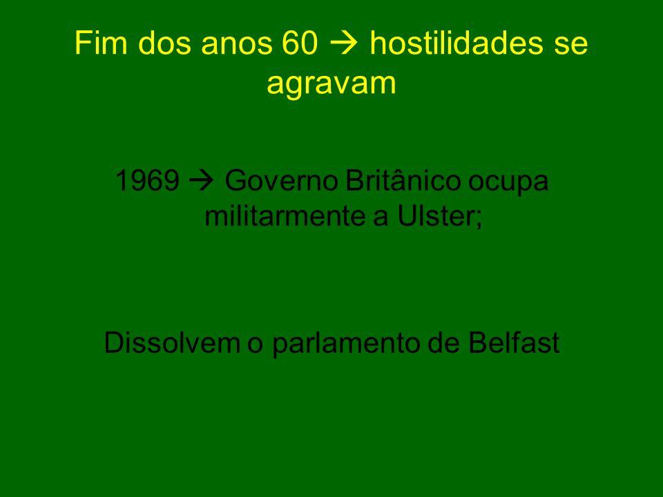 Fim dos anos 60 hostilidades se agravam 1969 Governo Britânico ocupa militarmente a Ulster; Dissolvem o parlamento de Belfast