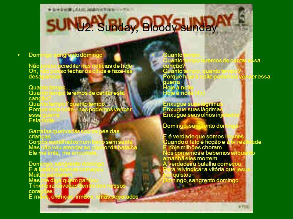 U2: Sunday, Bloody sunday Domingo sangrento domingo Não posso acreditar nas notícias de hoje Oh, não posso fechar os olhos e fazê-las desaparecer Quan