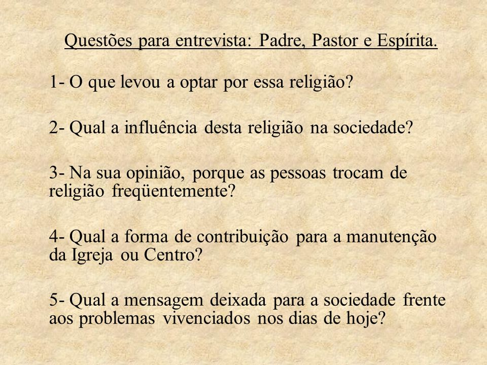Questões para entrevista: Padre, Pastor e Espírita. 1- O que levou a optar por essa religião? 2- Qual a influência desta religião na sociedade? 3- Na