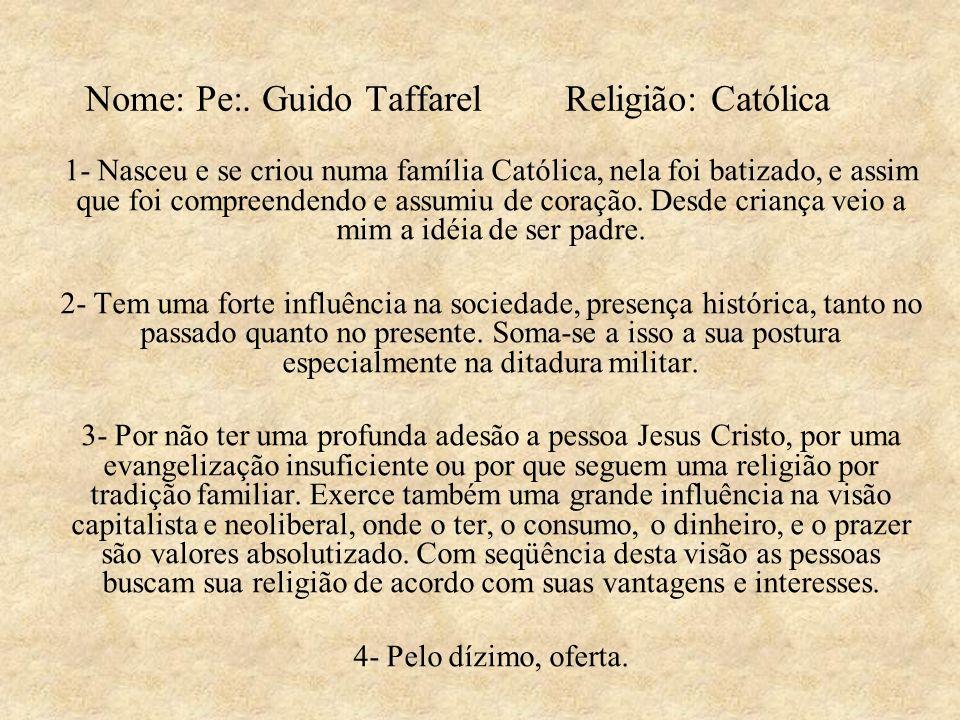 Nome: Pe:. Guido Taffarel Religião: Católica 1- Nasceu e se criou numa família Católica, nela foi batizado, e assim que foi compreendendo e assumiu de