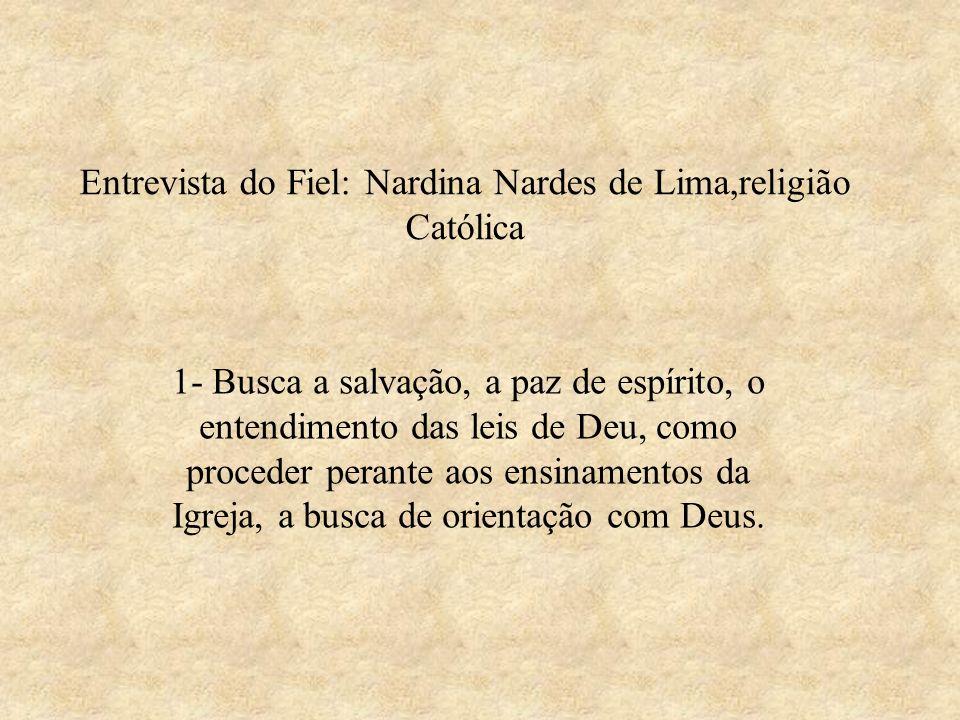 Entrevista do Fiel: Nardina Nardes de Lima,religião Católica 1- Busca a salvação, a paz de espírito, o entendimento das leis de Deu, como proceder per