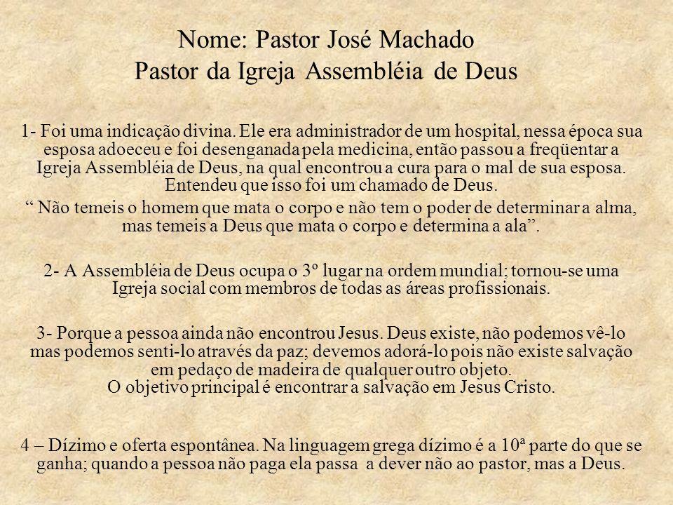 Nome: Pastor José Machado Pastor da Igreja Assembléia de Deus 1- Foi uma indicação divina. Ele era administrador de um hospital, nessa época sua espos