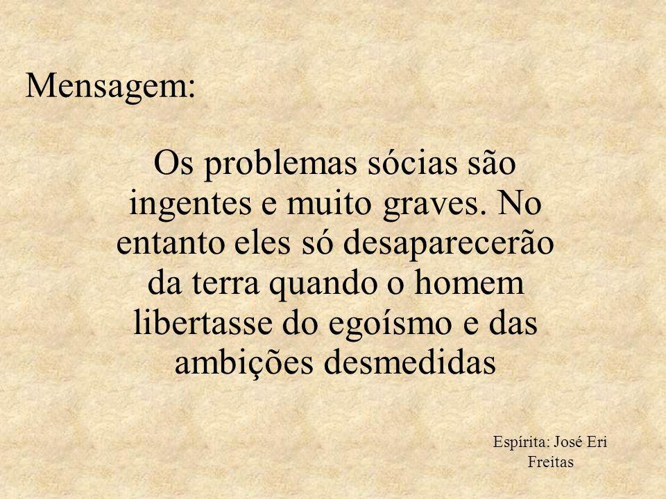 Mensagem: Os problemas sócias são ingentes e muito graves. No entanto eles só desaparecerão da terra quando o homem libertasse do egoísmo e das ambiçõ