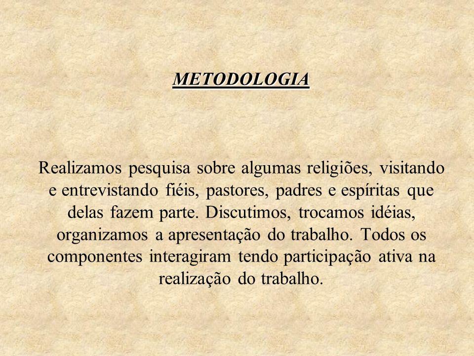 METODOLOGIA METODOLOGIA Realizamos pesquisa sobre algumas religiões, visitando e entrevistando fiéis, pastores, padres e espíritas que delas fazem par