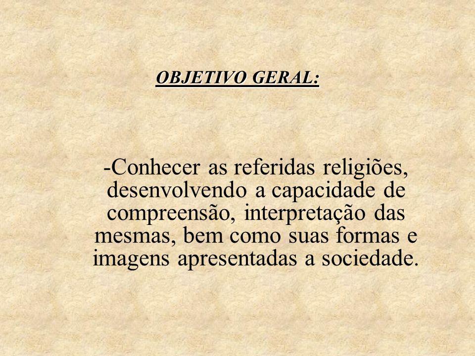 OBJETIVO GERAL: -Conhecer as referidas religiões, desenvolvendo a capacidade de compreensão, interpretação das mesmas, bem como suas formas e imagens