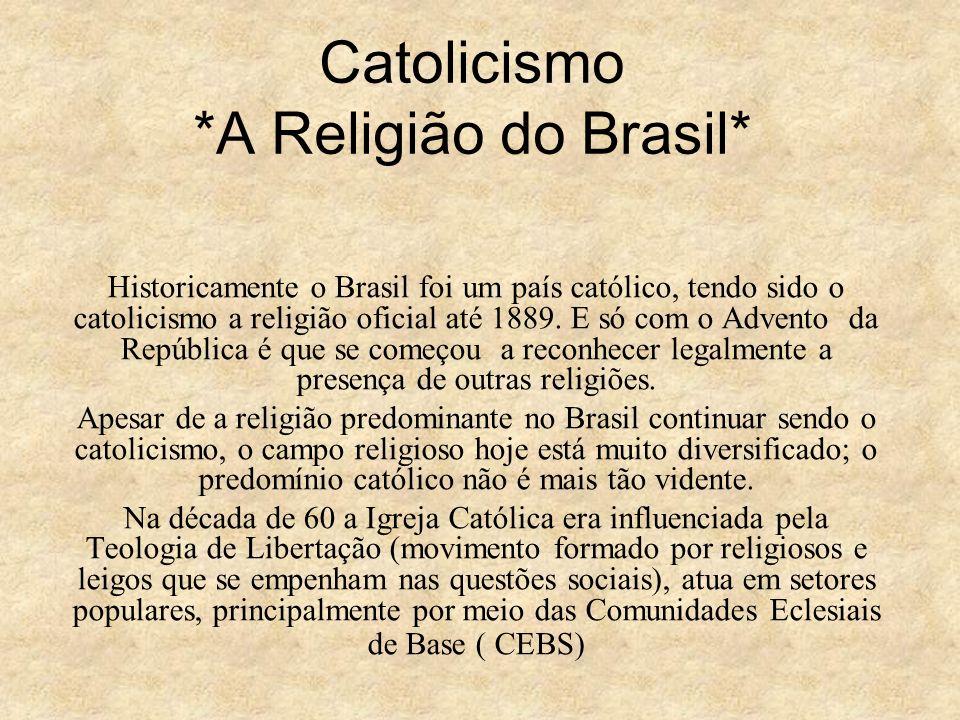 Catolicismo *A Religião do Brasil* Historicamente o Brasil foi um país católico, tendo sido o catolicismo a religião oficial até 1889. E só com o Adve