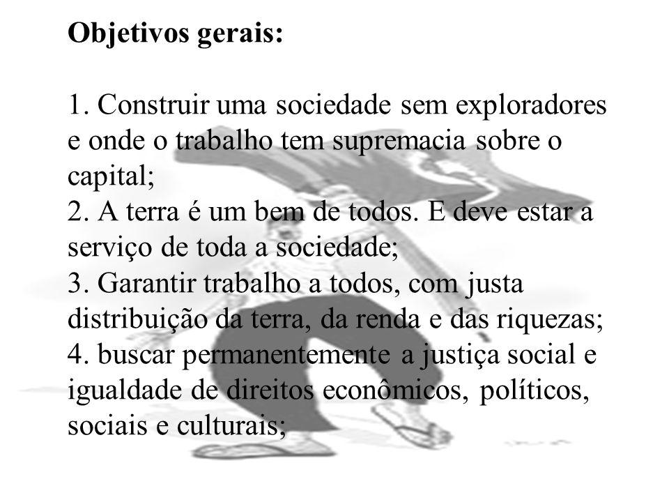 Objetivos gerais: 1. Construir uma sociedade sem exploradores e onde o trabalho tem supremacia sobre o capital; 2. A terra é um bem de todos. E deve e