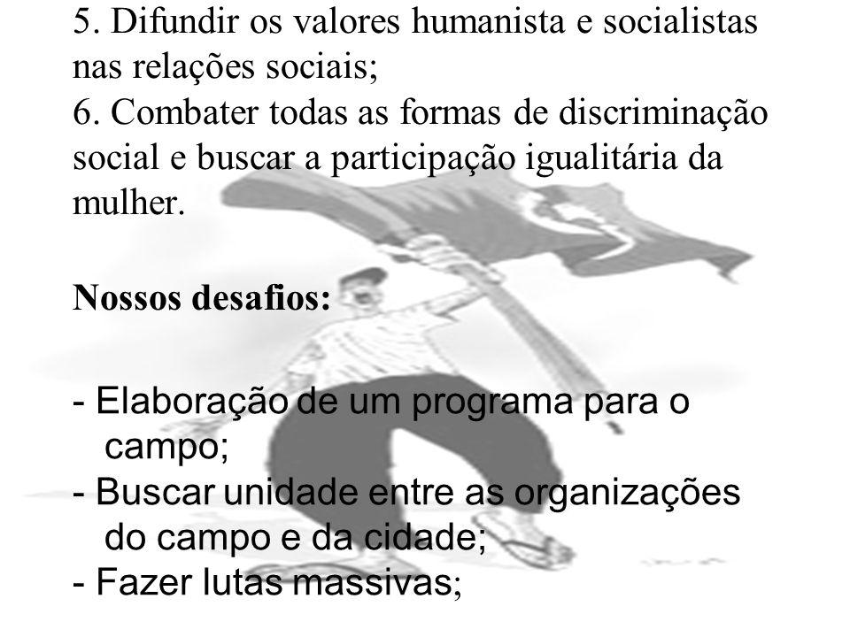 5. Difundir os valores humanista e socialistas nas relações sociais; 6. Combater todas as formas de discriminação social e buscar a participação igual