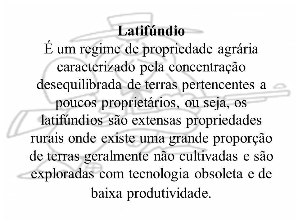 Latifúndio É um regime de propriedade agrária caracterizado pela concentração desequilibrada de terras pertencentes a poucos proprietários, ou seja, o