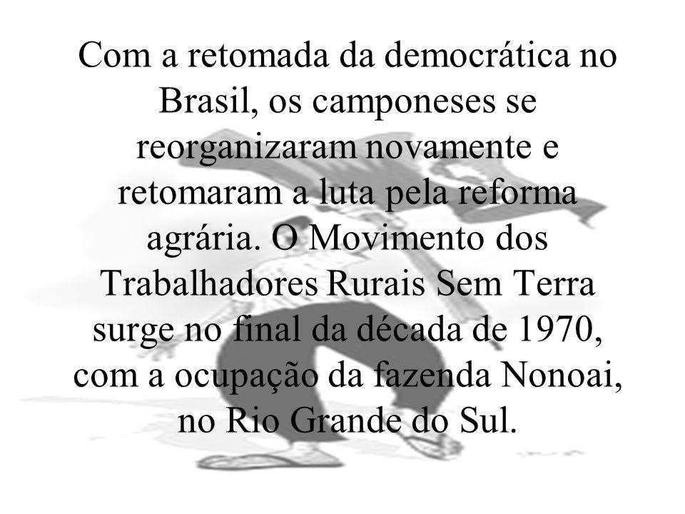 Com a retomada da democrática no Brasil, os camponeses se reorganizaram novamente e retomaram a luta pela reforma agrária. O Movimento dos Trabalhador