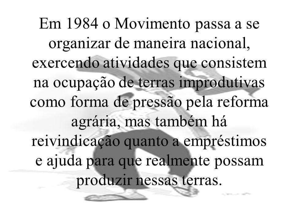 Em 1984 o Movimento passa a se organizar de maneira nacional, exercendo atividades que consistem na ocupação de terras improdutivas como forma de pres