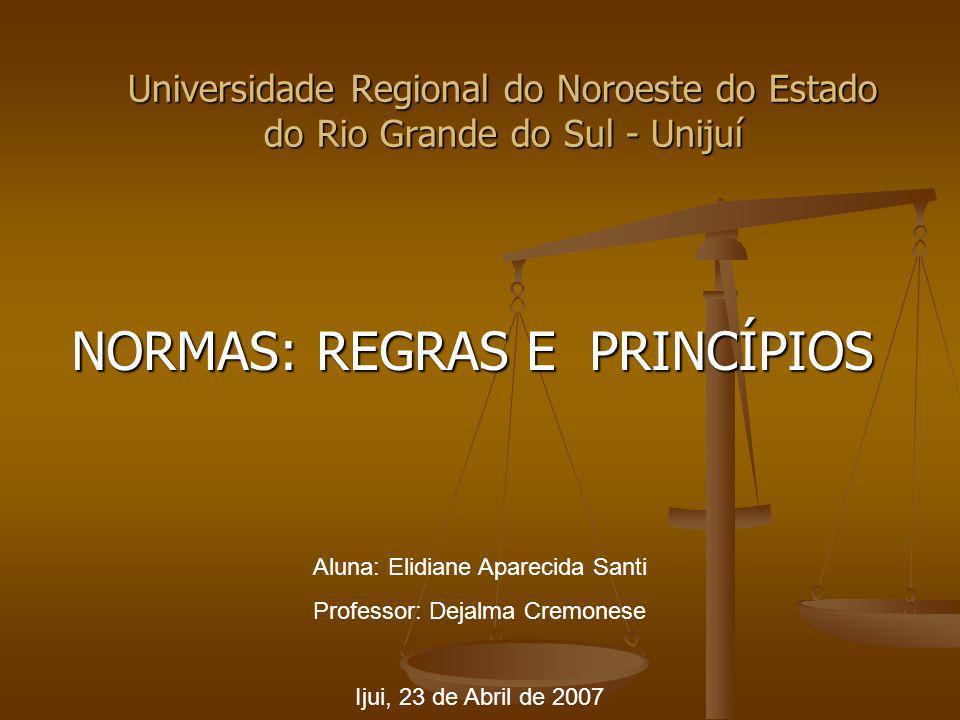 Universidade Regional do Noroeste do Estado do Rio Grande do Sul - Unijuí NORMAS: REGRAS E PRINCÍPIOS Aluna: Elidiane Aparecida Santi Professor: Dejal