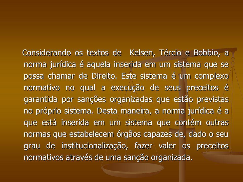 Considerando os textos de Kelsen, Tércio e Bobbio, a norma jurídica é aquela inserida em um sistema que se possa chamar de Direito. Este sistema é um