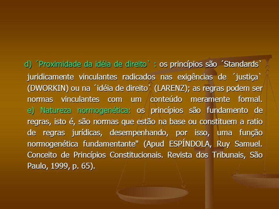 d) ´Proximidade da idéia de direito` : os princípios são ´Standards` juridicamente vinculantes radicados nas exigências de ´justiça` (DWORKIN) ou na ´