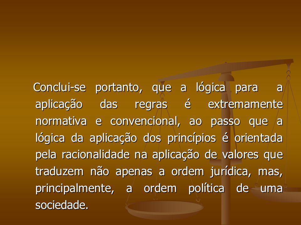 Conclui-se portanto, que a lógica para a aplicação das regras é extremamente normativa e convencional, ao passo que a lógica da aplicação dos princípi