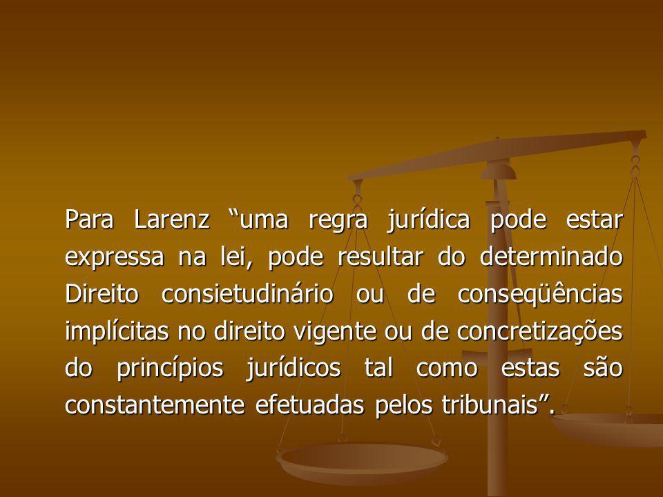 Para Larenz uma regra jurídica pode estar expressa na lei, pode resultar do determinado Direito consietudinário ou de conseqüências implícitas no dire