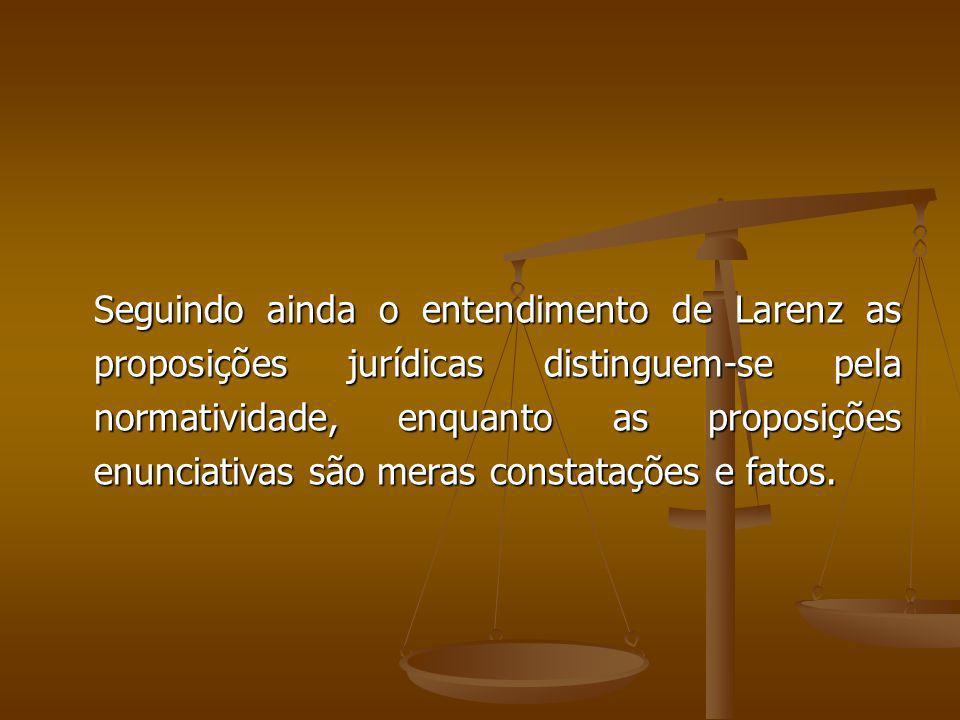 Seguindo ainda o entendimento de Larenz as proposições jurídicas distinguem-se pela normatividade, enquanto as proposições enunciativas são meras cons