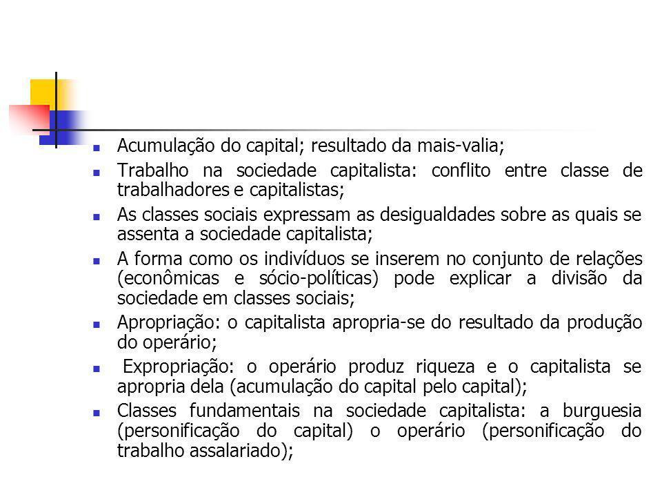 Acumulação do capital; resultado da mais-valia; Trabalho na sociedade capitalista: conflito entre classe de trabalhadores e capitalistas; As classes s