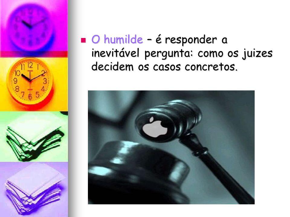 O humilde – é responder a inevitável pergunta: como os juizes decidem os casos concretos. O humilde – é responder a inevitável pergunta: como os juize