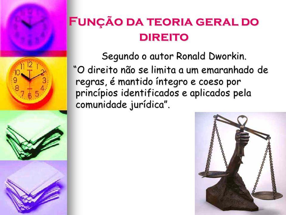 Função da teoria geral do direito Segundo o autor Ronald Dworkin. O direito não se limita a um emaranhado de regras, é mantido íntegro e coeso por pri