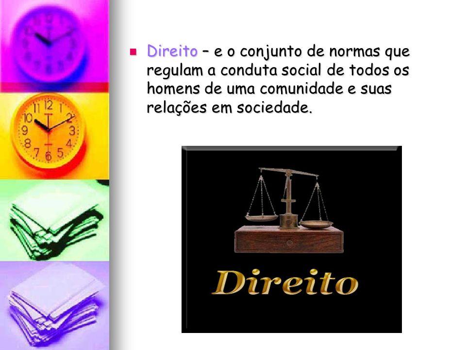 Direito – e o conjunto de normas que regulam a conduta social de todos os homens de uma comunidade e suas relações em sociedade. Direito – e o conjunt