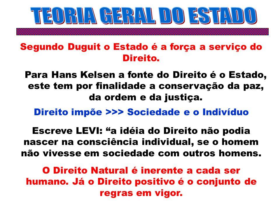 Segundo Duguit o Estado é a força a serviço do Direito. Para Hans Kelsen a fonte do Direito é o Estado, este tem por finalidade a conservação da paz,