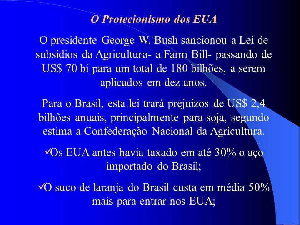 O Protecionismo dos EUA O presidente George W. Bush sancionou a Lei de subsídios da Agricultura- a Farm Bill- passando de US$ 70 bi para um total de 1